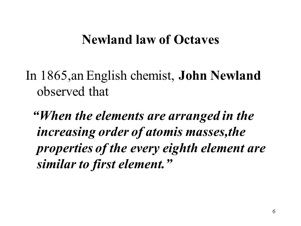 Newland law of Octaves In 1865,an English chemist, John Newland observed that.