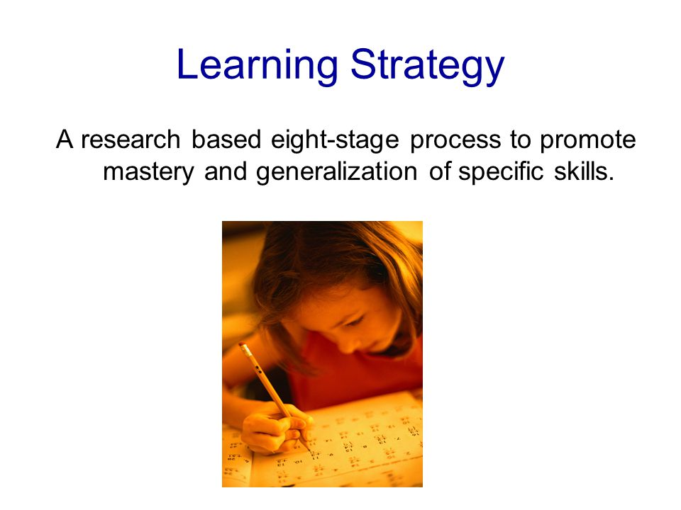 Learning Strategy A research based eight-stage process to promote mastery and generalization of specific skills.
