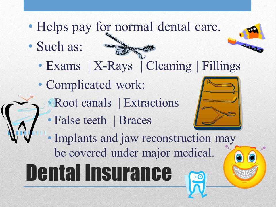 Dental Insurance Helps pay for normal dental care. Such as: