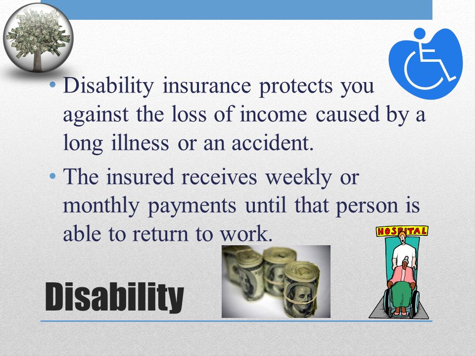 Disability insurance protects you against the loss of income caused by a long illness or an accident.