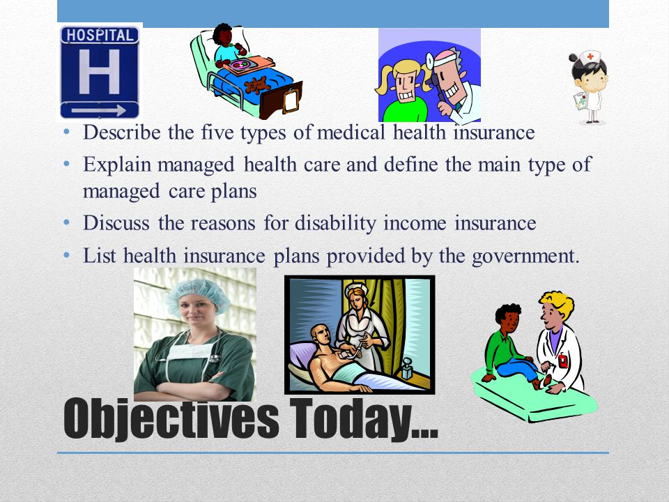 Objectives Today… Describe the five types of medical health insurance