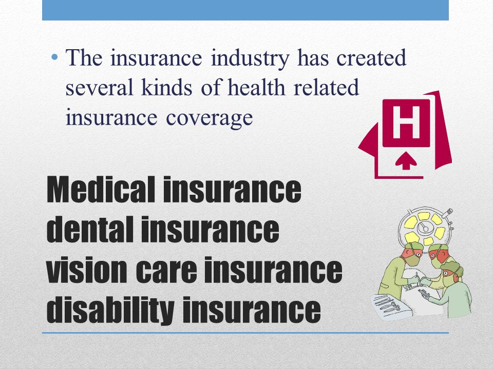 The insurance industry has created several kinds of health related insurance coverage