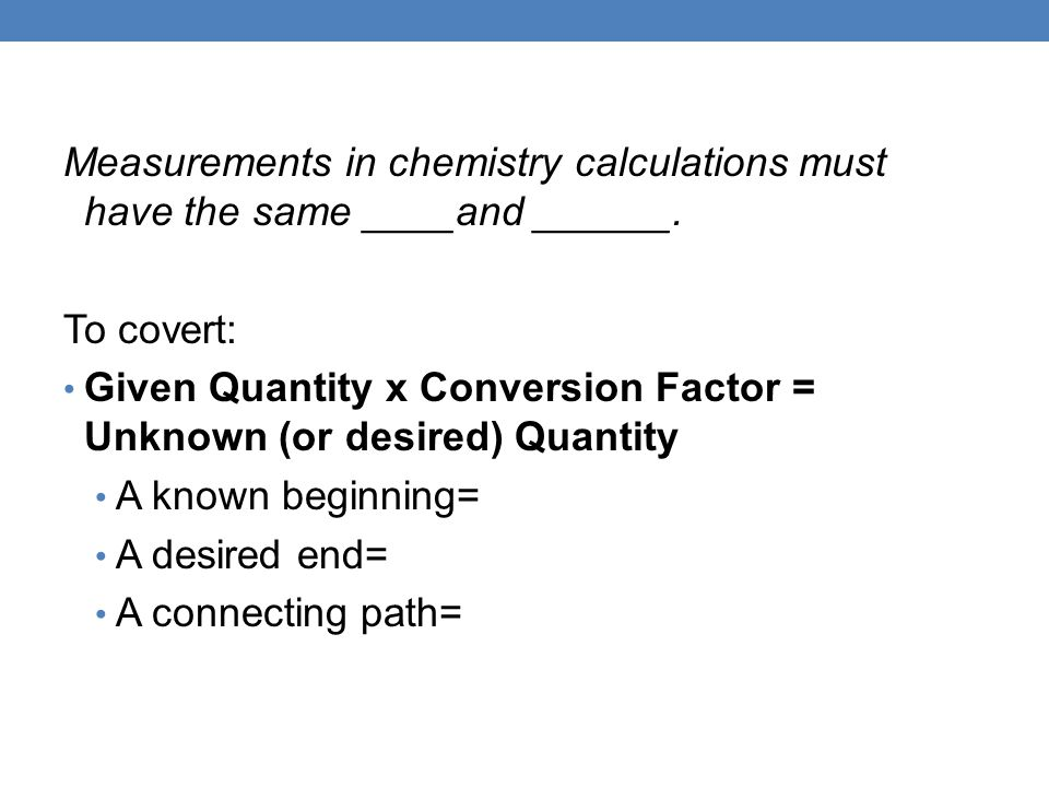 Measurements in chemistry calculations must have the same ____and ______.
