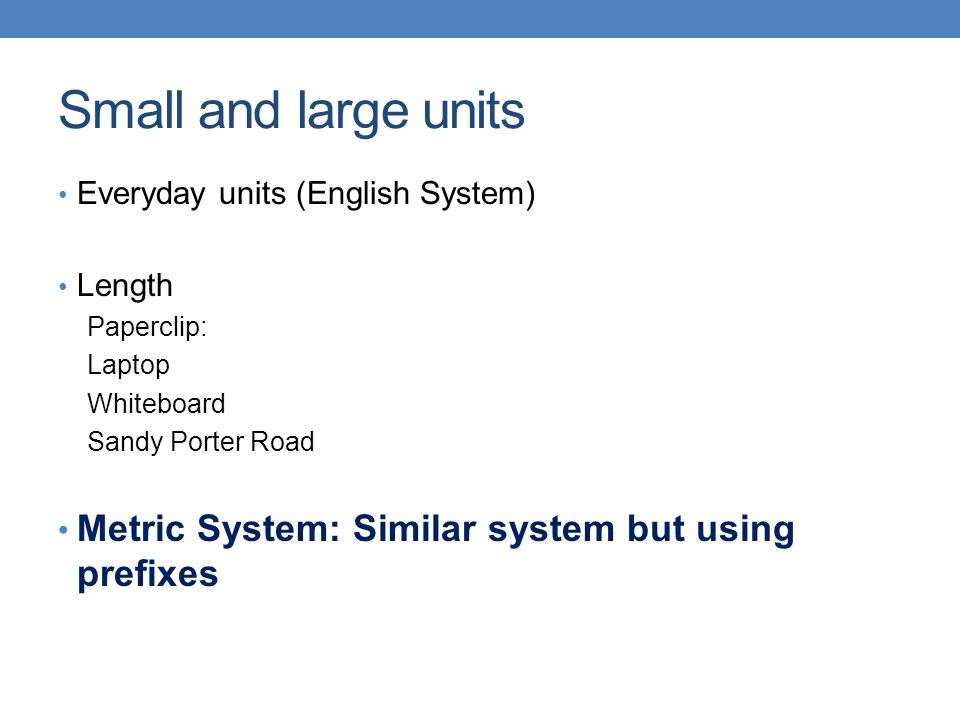Small and large units Metric System: Similar system but using prefixes