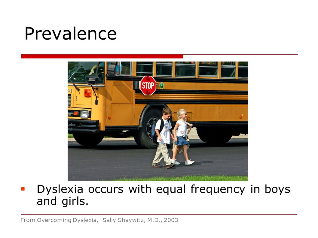 Prevalence Dyslexia occurs with equal frequency in boys and girls.
