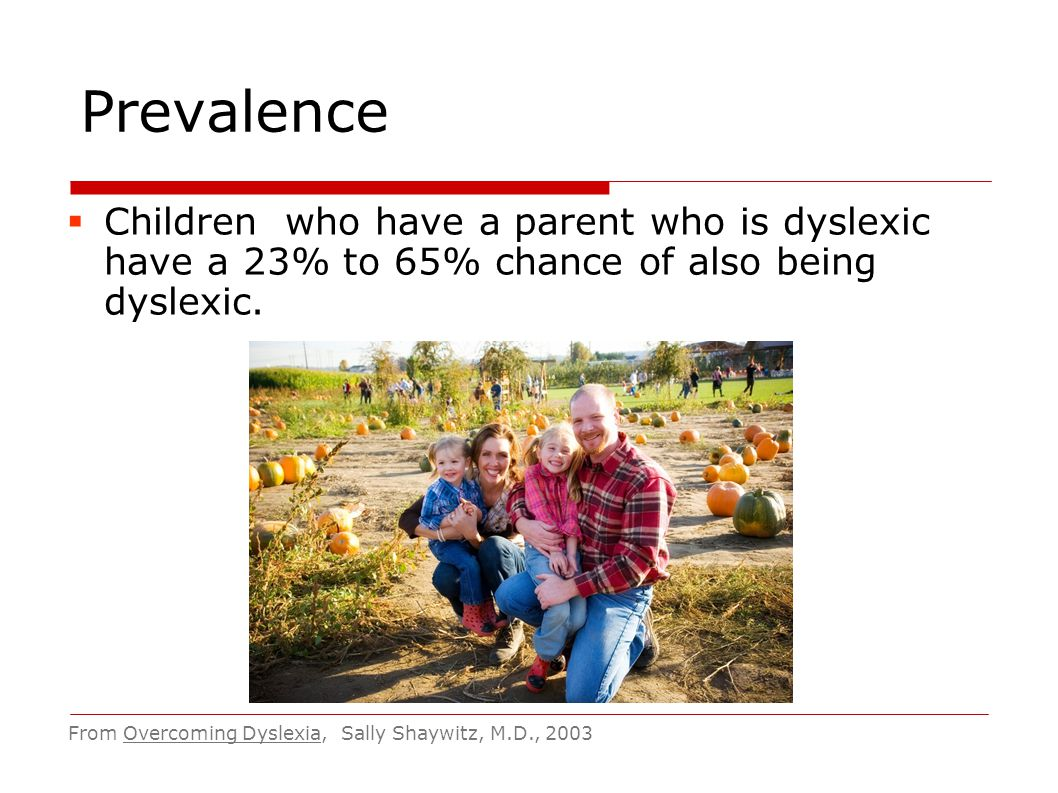 Prevalence Children who have a parent who is dyslexic have a 23% to 65% chance of also being dyslexic.