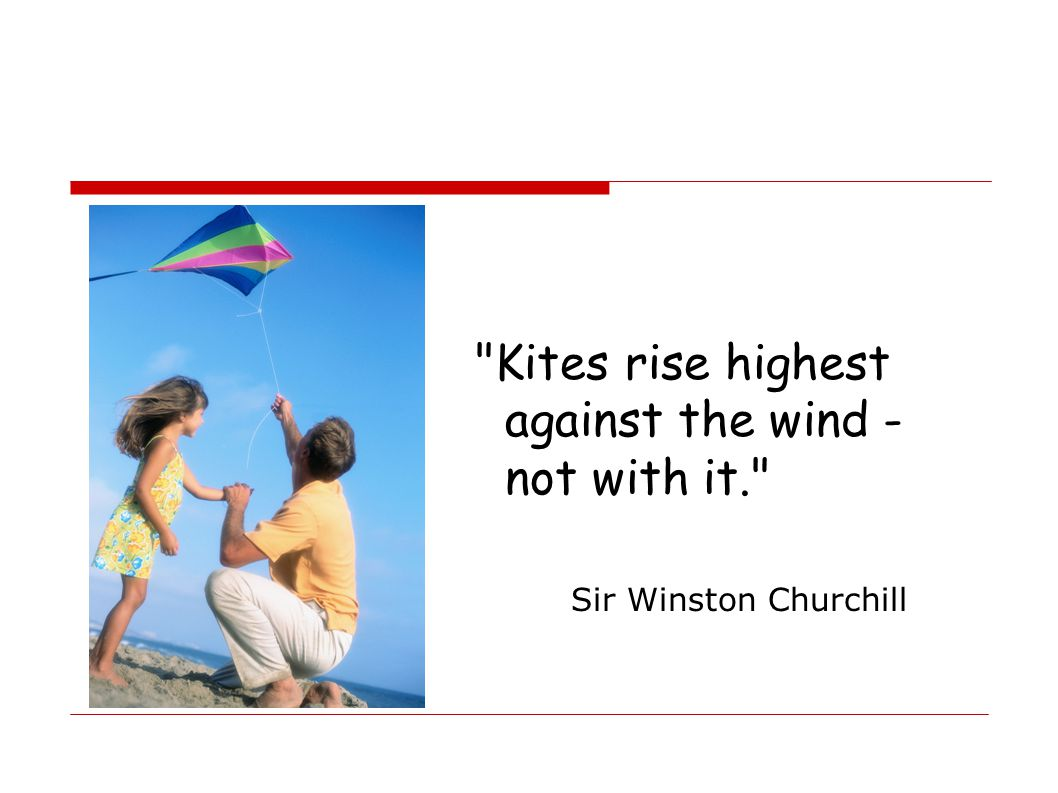 Kites rise highest against the wind - not with it.