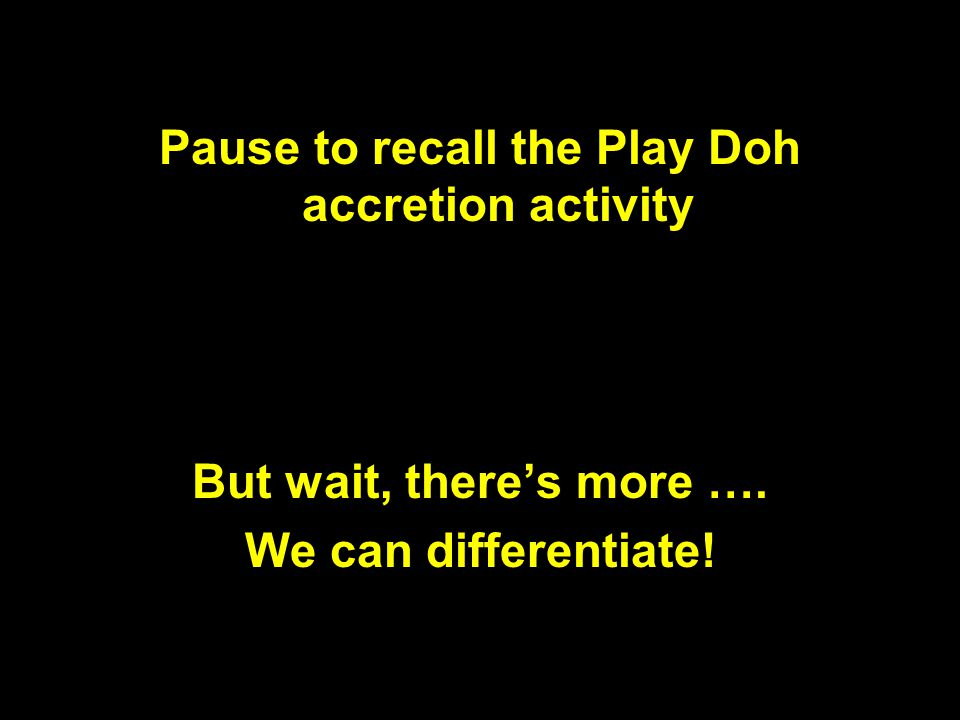 Pause to recall the Play Doh accretion activity