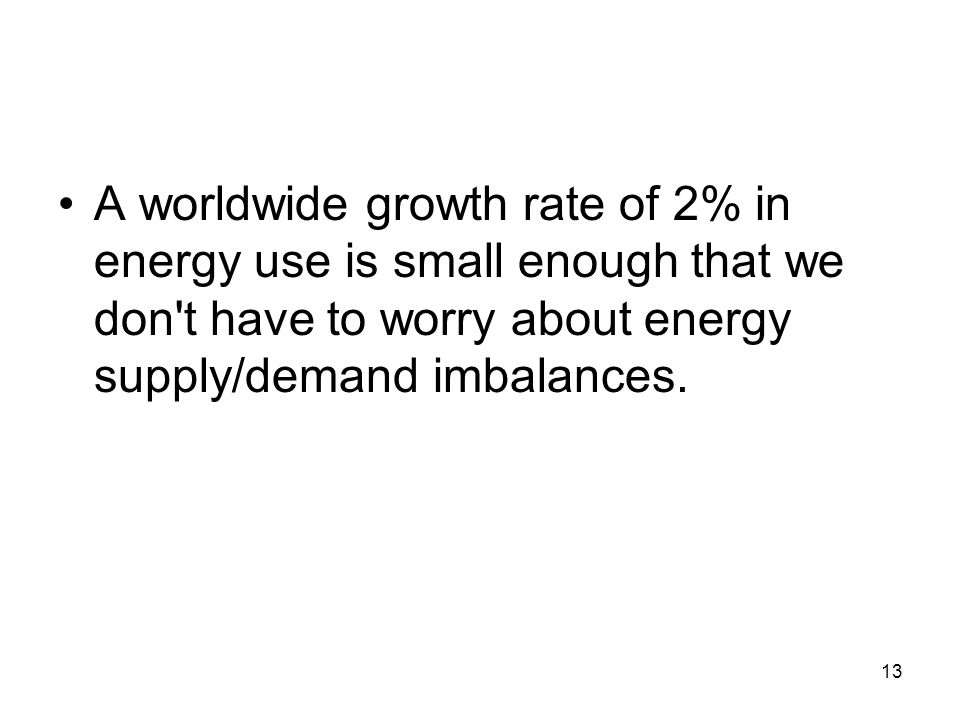 A worldwide growth rate of 2% in energy use is small enough that we don t have to worry about energy supply/demand imbalances.