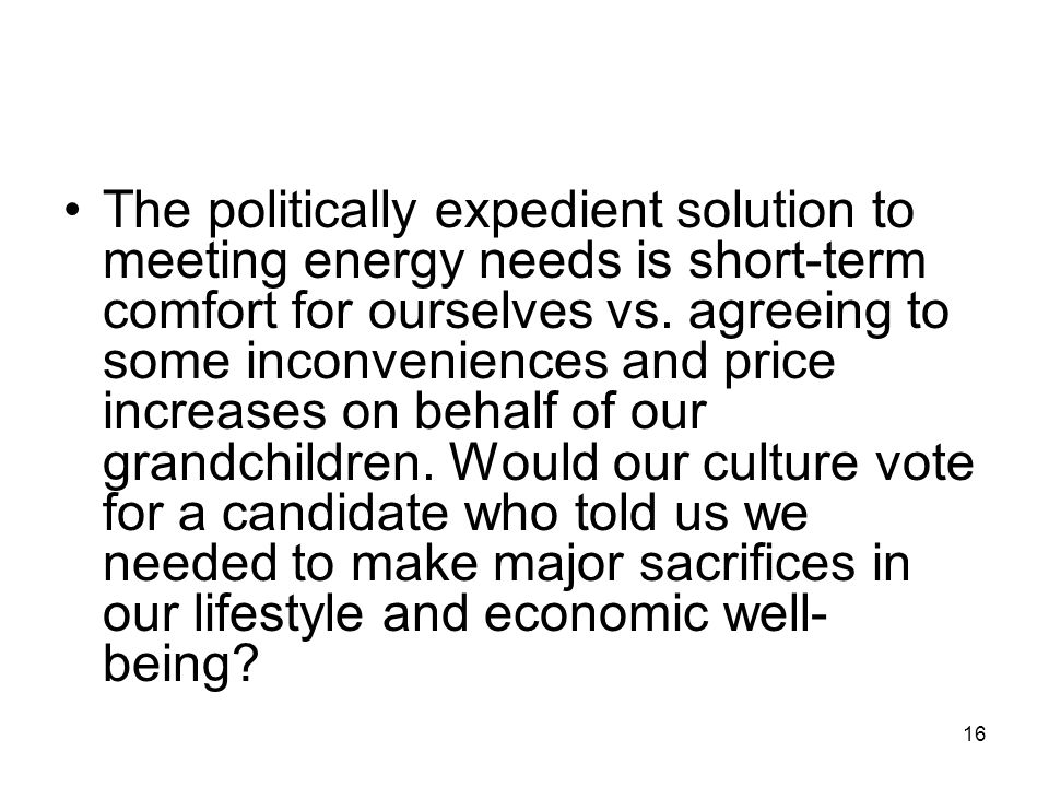 The politically expedient solution to meeting energy needs is short-term comfort for ourselves vs.