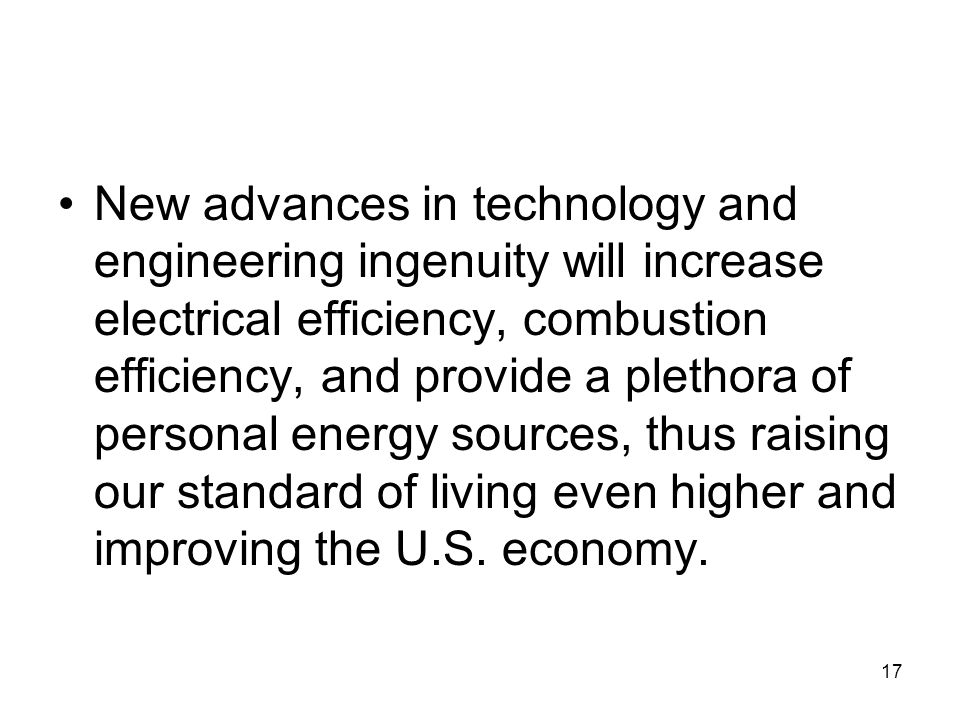 New advances in technology and engineering ingenuity will increase electrical efficiency, combustion efficiency, and provide a plethora of personal energy sources, thus raising our standard of living even higher and improving the U.S.