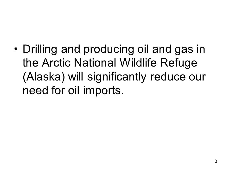 Drilling and producing oil and gas in the Arctic National Wildlife Refuge (Alaska) will significantly reduce our need for oil imports.