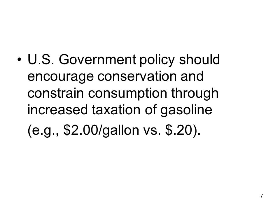 U.S. Government policy should encourage conservation and constrain consumption through increased taxation of gasoline