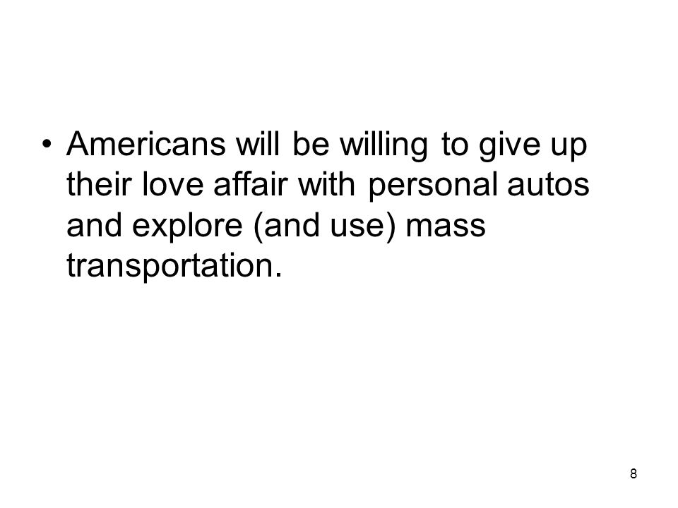Americans will be willing to give up their love affair with personal autos and explore (and use) mass transportation.