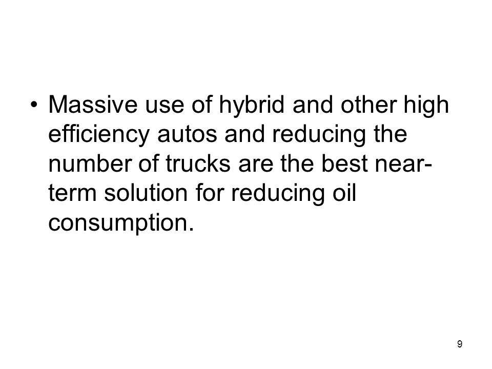 Massive use of hybrid and other high efficiency autos and reducing the number of trucks are the best near-term solution for reducing oil consumption.
