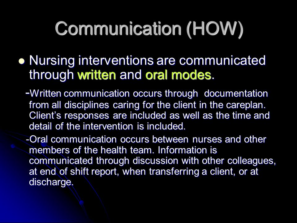 Communication (HOW) Nursing interventions are communicated through written and oral modes.