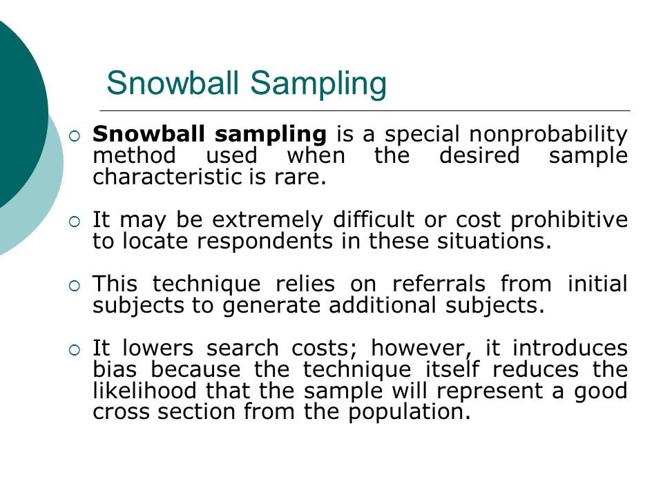snowball sampling With this post, we'll conclude our series on sampling techniques today we're going to talk about the snowball sampling method snowball sampling is a nonrandom sampling method in which the individuals selected to be studied recruit new participants from among their circle of acquaintances.