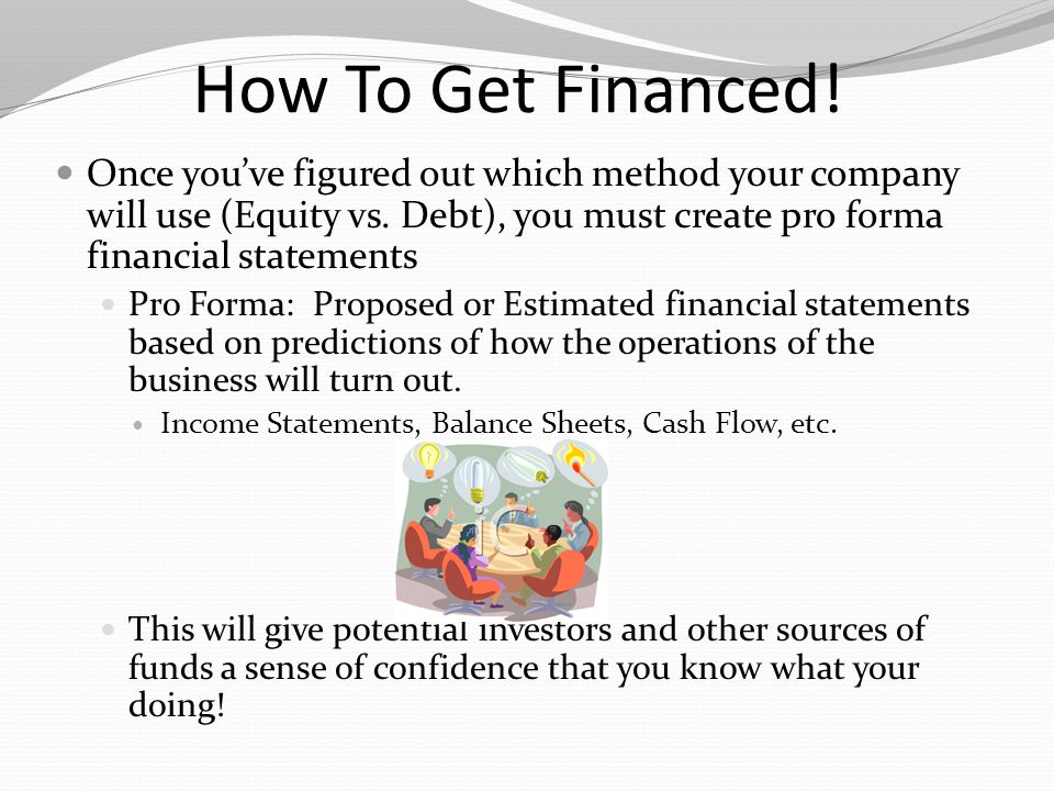 How To Get Financed! Once you've figured out which method your company will use (Equity vs. Debt), you must create pro forma financial statements.