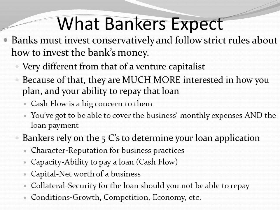 What Bankers Expect Banks must invest conservatively and follow strict rules about how to invest the bank's money.