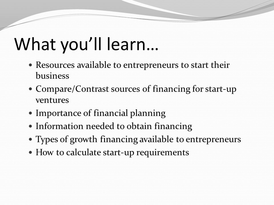 What you'll learn… Resources available to entrepreneurs to start their business. Compare/Contrast sources of financing for start-up ventures.