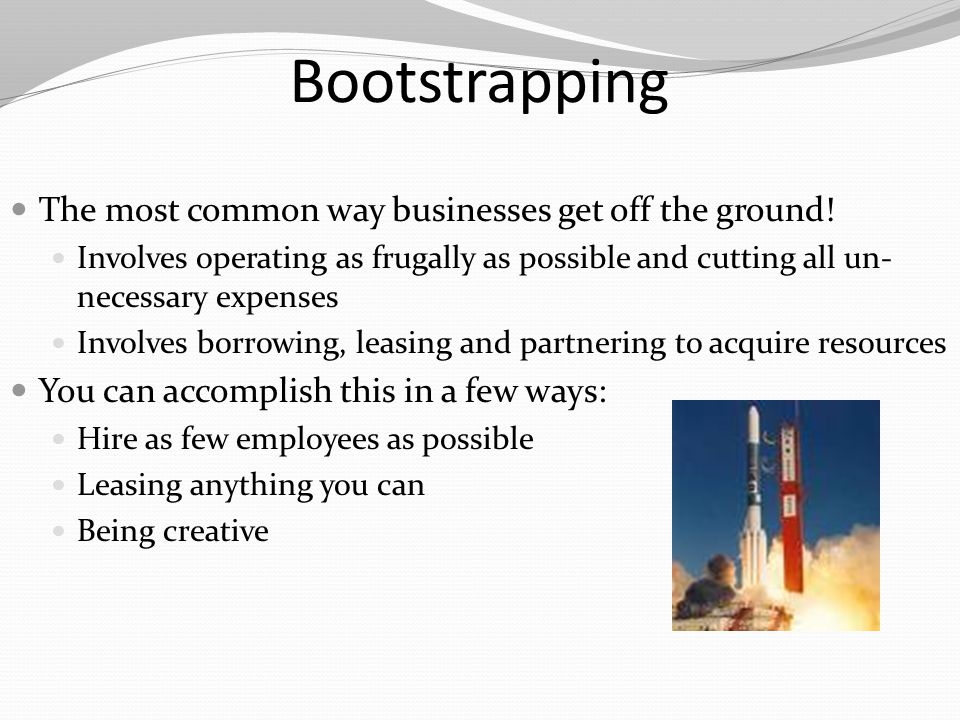 Bootstrapping The most common way businesses get off the ground!