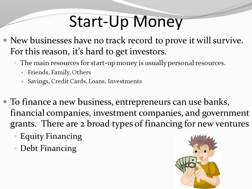 Start-Up Money New businesses have no track record to prove it will survive. For this reason, it's hard to get investors.