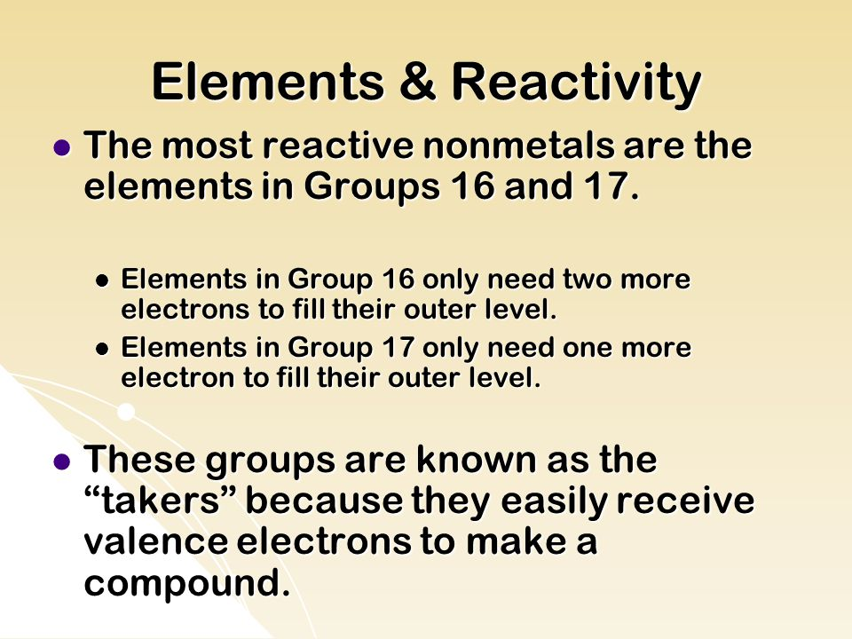 Elements & Reactivity The most reactive nonmetals are the elements in Groups 16 and 17.