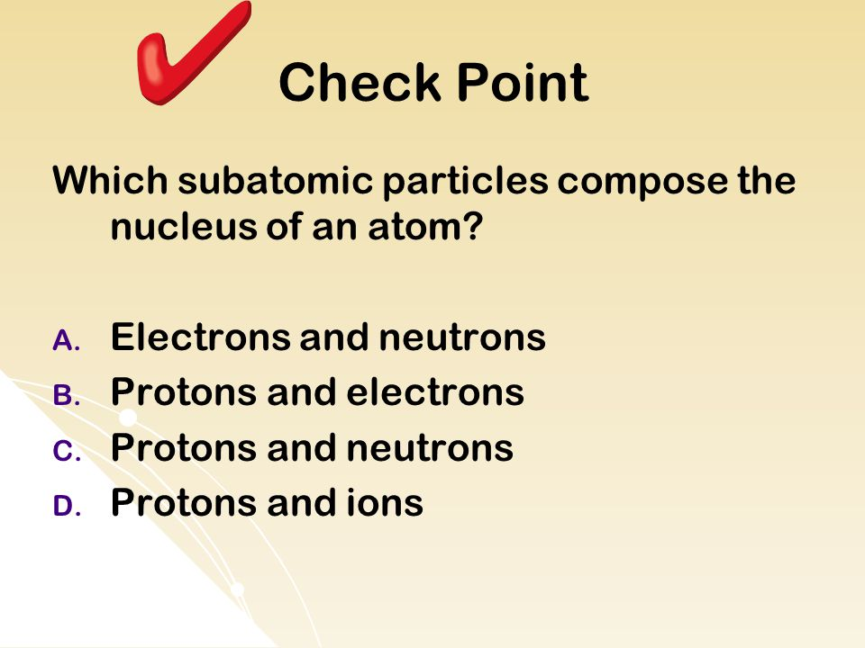Check Point Which subatomic particles compose the nucleus of an atom