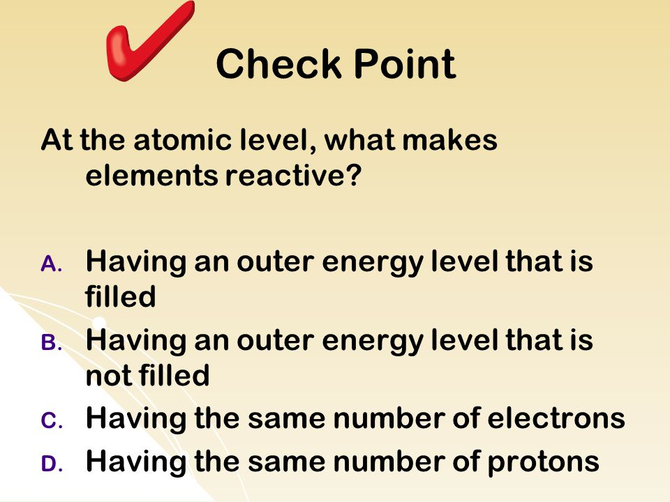 Check Point At the atomic level, what makes elements reactive