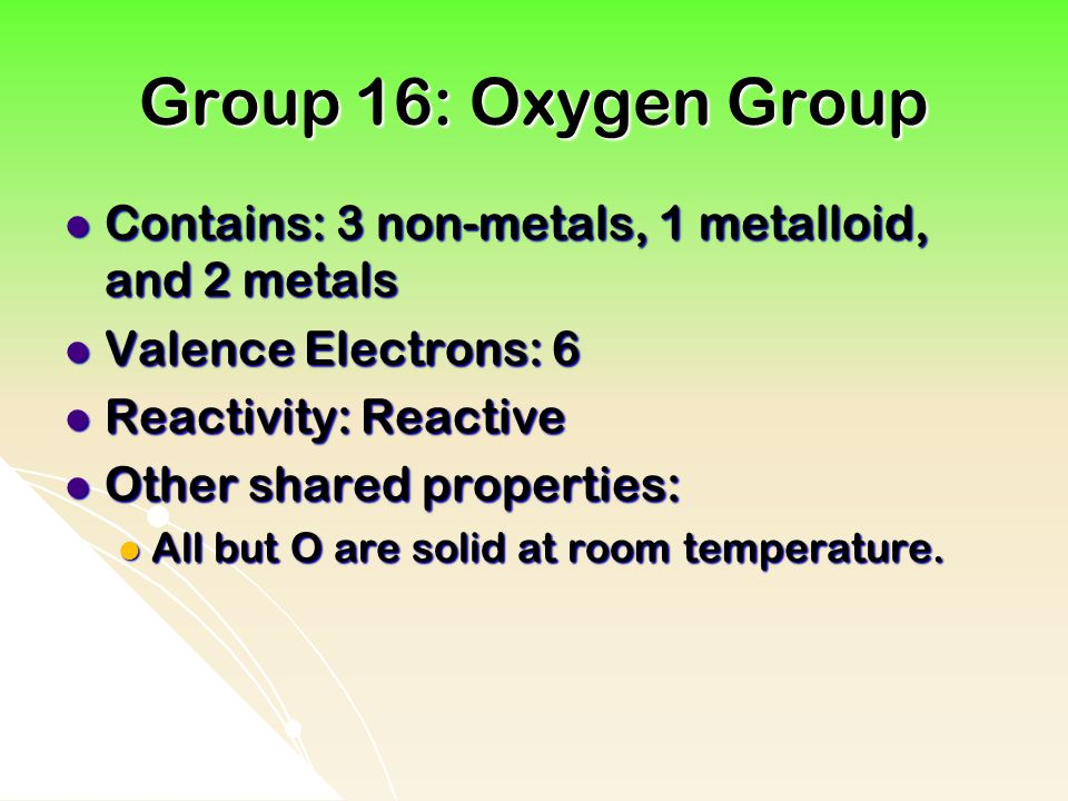 Group 16: Oxygen Group Contains: 3 non-metals, 1 metalloid, and 2 metals. Valence Electrons: 6. Reactivity: Reactive.