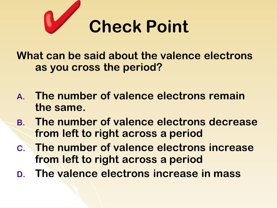 Check Point What can be said about the valence electrons as you cross the period The number of valence electrons remain the same.