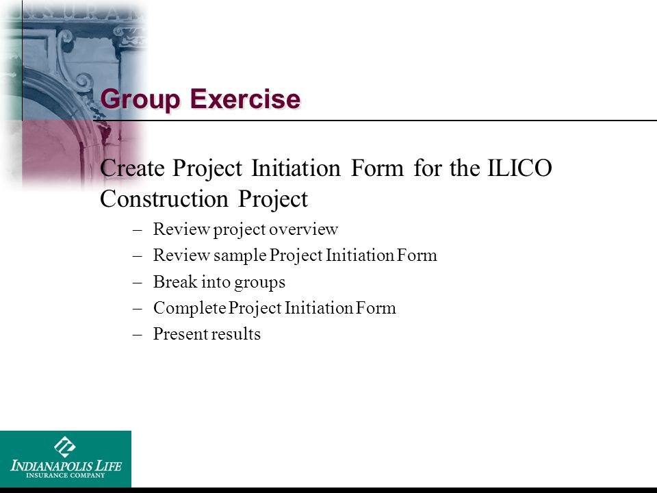 Group Exercise Create Project Initiation Form for the ILICO Construction Project. Review project overview.
