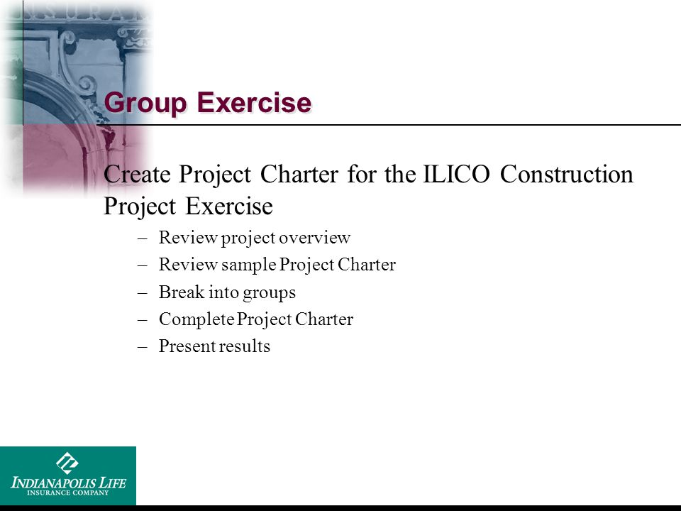 Group Exercise Create Project Charter for the ILICO Construction Project Exercise. Review project overview.