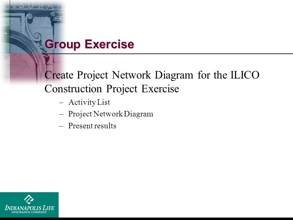 Group Exercise Create Project Network Diagram for the ILICO Construction Project Exercise. Activity List.