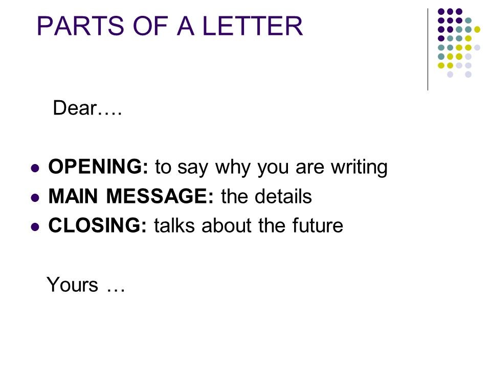 PARTS OF A LETTER Dear…. OPENING: to say why you are writing