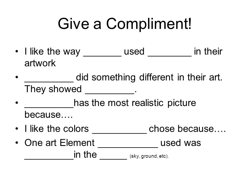 Give a Compliment! I like the way _______ used ________ in their artwork. _________ did something different in their art. They showed _________.