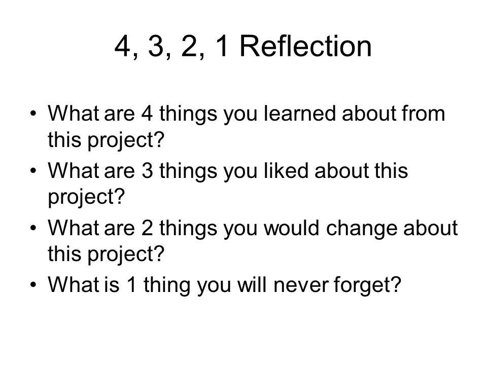 4, 3, 2, 1 Reflection What are 4 things you learned about from this project What are 3 things you liked about this project