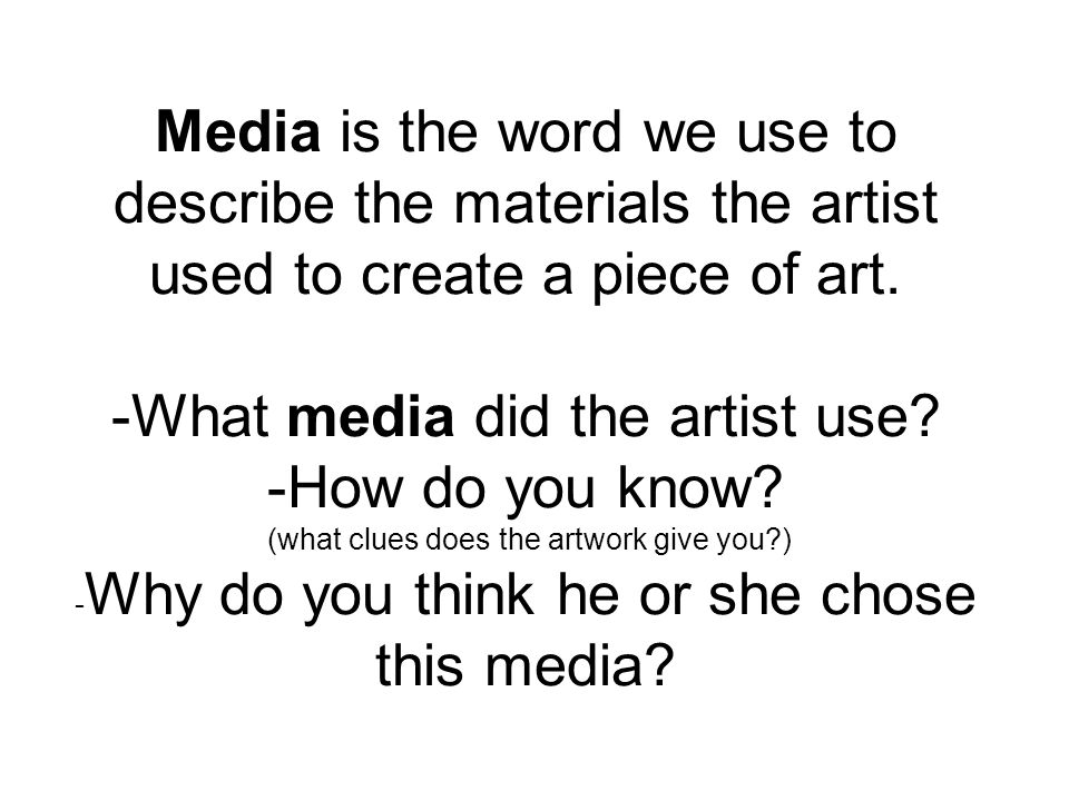 Media is the word we use to describe the materials the artist used to create a piece of art.