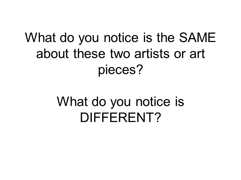 What do you notice is the SAME about these two artists or art pieces