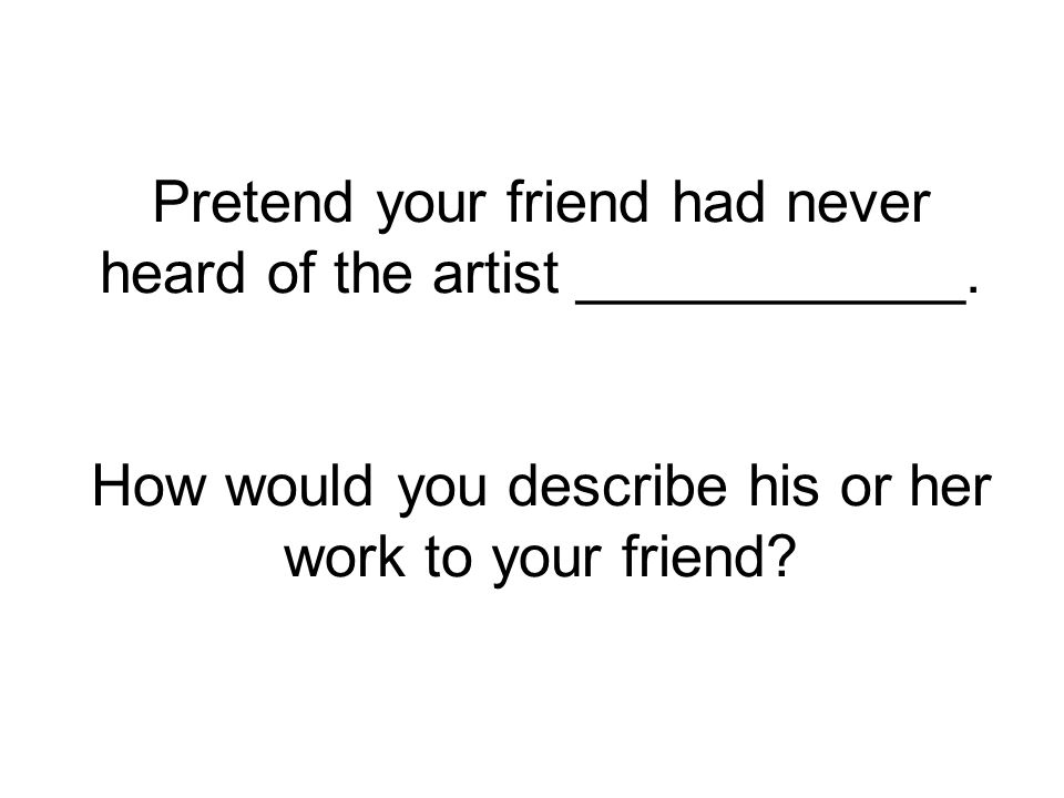 Pretend your friend had never heard of the artist ____________