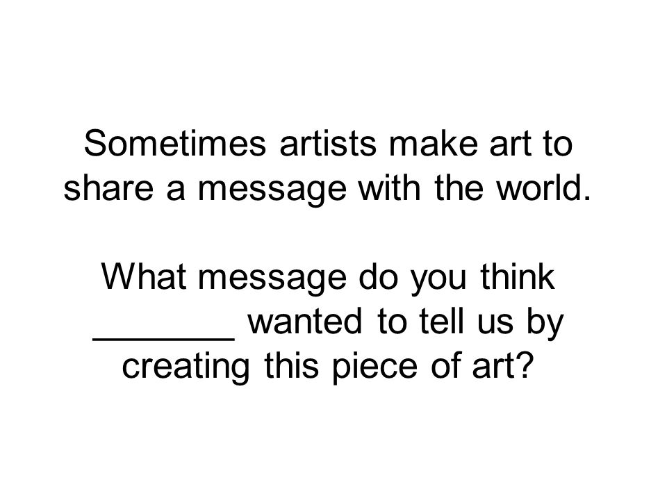 Sometimes artists make art to share a message with the world