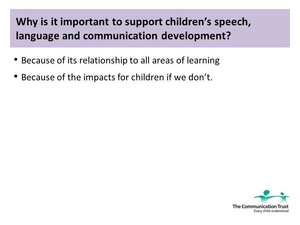 support childrens speech language and communication Speech, language and communication skills help to support children's learning, behaviour, social and emotional development the following table shows how these areas of development are supported slcn supporting children's development.