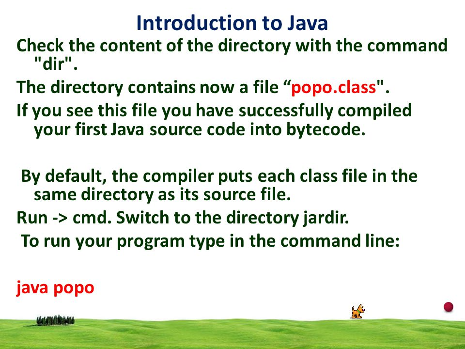 Introduction to Java Check the content of the directory with the command dir . The directory contains now a file popo.class .