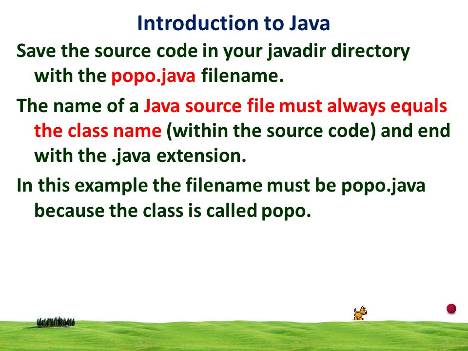 Introduction to Java Save the source code in your javadir directory with the popo.java filename.