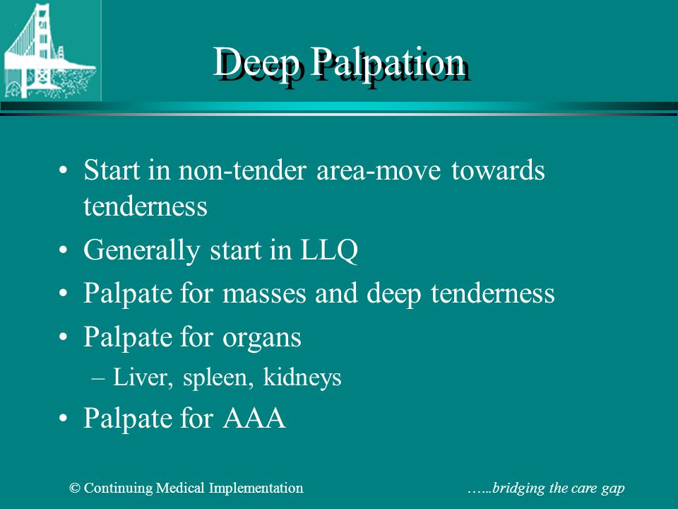 Deep Palpation Start in non-tender area-move towards tenderness