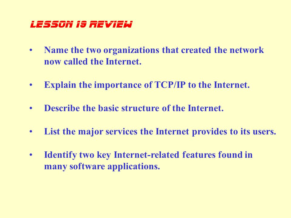 lesson 19 review Name the two organizations that created the network now called the Internet. Explain the importance of TCP/IP to the Internet.