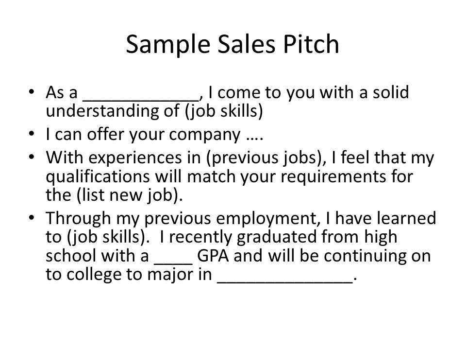 Sample Sales Pitch As a ____________, I come to you with a solid understanding of (job skills) I can offer your company ….