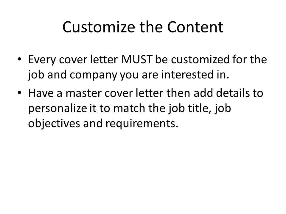 Customize the Content Every cover letter MUST be customized for the job and company you are interested in.