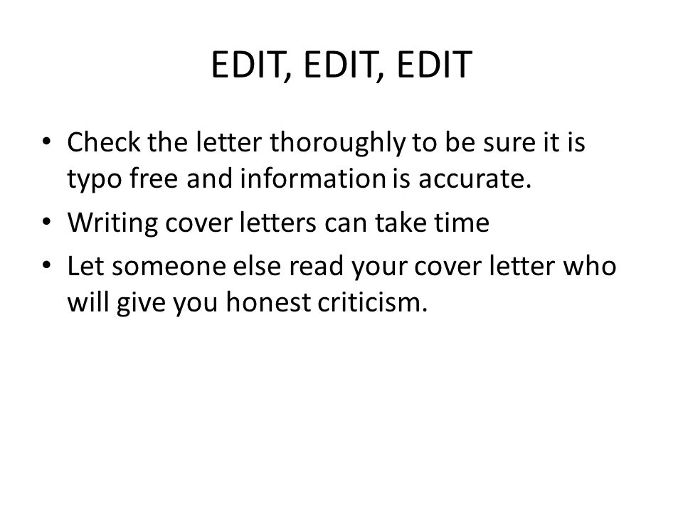 EDIT, EDIT, EDIT Check the letter thoroughly to be sure it is typo free and information is accurate.