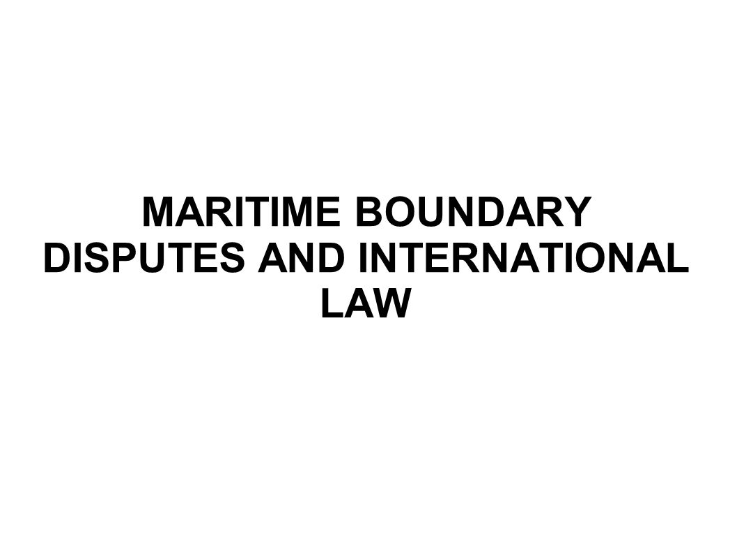 MARITIME BOUNDARY DISPUTES AND INTERNATIONAL LAW